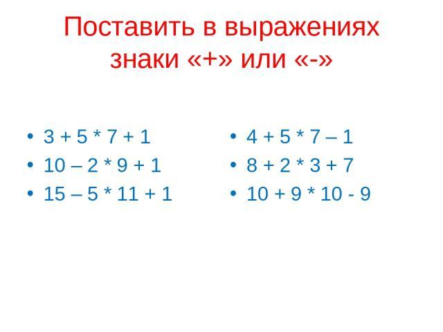 Поставить в выражениях знаки «+» или «-» 3 + 5 * 7 + 1 10 – 2 * 9 + 1 15 – 5 * 11 + 1 4 + 5 * 7 – 1 8 + 2 * 3 + 7 10 + 9 * 10 - 9