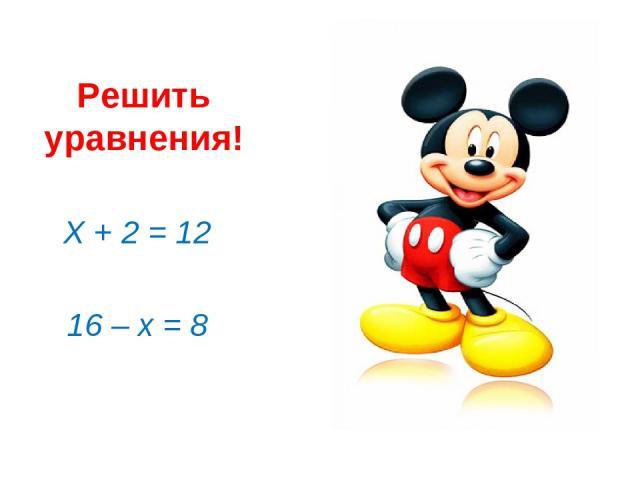 Решить уравнения! Х + 2 = 12 16 – х = 8
