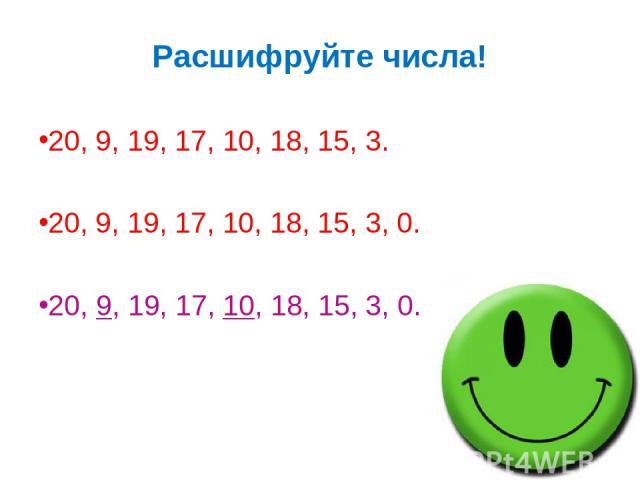 Расшифруйте числа! 20, 9, 19, 17, 10, 18, 15, 3. 20, 9, 19, 17, 10, 18, 15, 3, 0. 20, 9, 19, 17, 10, 18, 15, 3, 0.