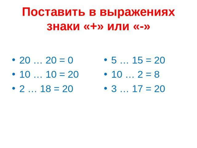 Поставить в выражениях знаки «+» или «-» 20 … 20 = 0 10 … 10 = 20 2 … 18 = 20 5 … 15 = 20 10 … 2 = 8 3 … 17 = 20