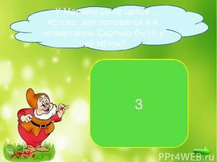 3 У Марины было целое яблоко, две половинки и 4 четвертинки. Сколько было у неё