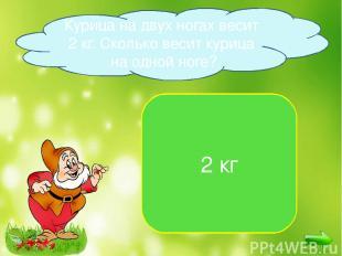 2 кг Курица на двух ногах весит 2 кг. Сколько весит курица на одной ноге?