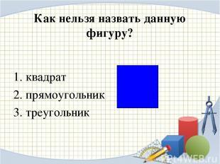 Как нельзя назвать данную фигуру? квадрат прямоугольник треугольник