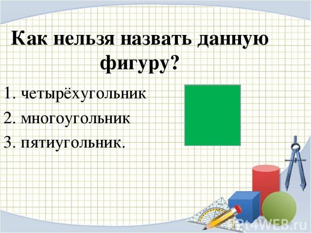 Как нельзя назвать данную фигуру? четырёхугольник многоугольник пятиугольник.