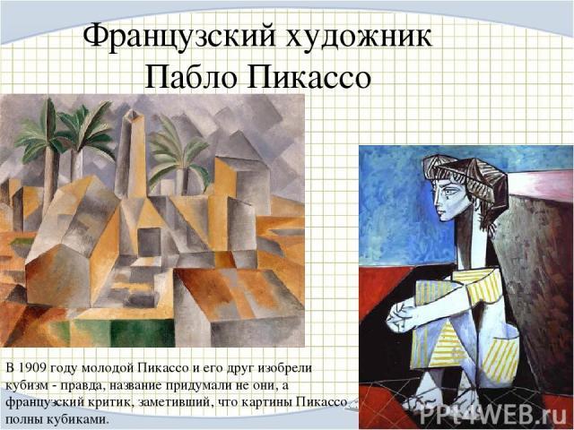Французский художник Пабло Пикассо В 1909 году молодой Пикассо и его друг изобрели кубизм - правда, название придумали не они, а французский критик, заметивший, что картины Пикассо полны кубиками.
