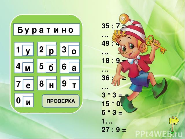 Б у р а т и н о 1 2 3 4 7 5 8 6 9 0 у р о м б а е н т и 35 : 7 = … 49 : 49 = … 18 : 9 = … 36 : 6 = … 3 * 3 = … 15 * 0= … 6 * 3 = 1… 27 : 9 = … ПРОВЕРКА