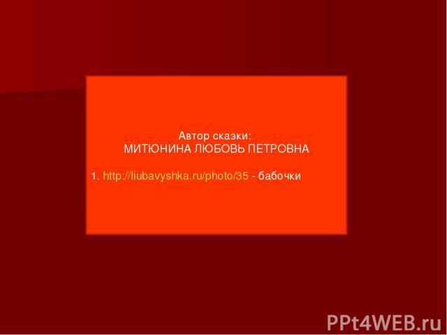 Автор сказки: МИТЮНИНА ЛЮБОВЬ ПЕТРОВНА 1. http://liubavyshka.ru/photo/35 - бабочки