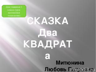 СКАЗКА Два КВАДРАТа Митюнина Любовь Петровна учитель начальных классов КГУ «Тург