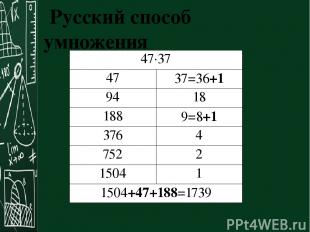 Русский способ умножения 47·37 47 37=36+1 94 18 188 9=8+1 376 4 752 2 1504 1 150