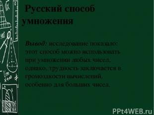 Русский способ умножения Вывод: исследование показало: этот способ можно использ