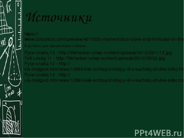 Источники: Картинка для оформления слайдов - https://www.colourbox.com/preview/4615333-mathematics-icons-and-formulas-on-the-school-board.jpg Руки слайд 10 - http://lifehacker.ru/wp-content/uploads/2012/09/1-12.jpg 7х8 слайд 11 - http://lifehacker.r…