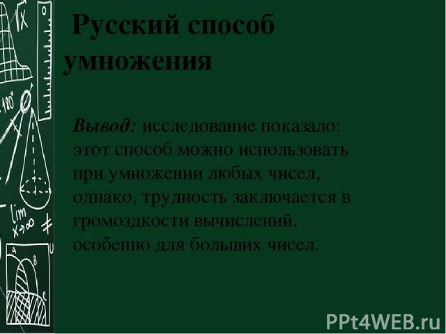 Русский способ умножения Вывод: исследование показало: этот способ можно использовать при умножении любых чисел, однако, трудность заключается в громоздкости вычислений, особенно для больших чисел.