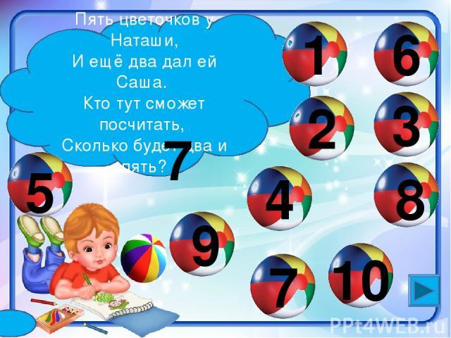 Пять цветочков у Наташи, И ещё два дал ей Саша. Кто тут сможет посчитать, Сколько будет два и пять? 2 1 4 6 3 9 8 5 10 7 7