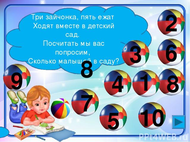 Три зайчонка, пять ежат Ходят вместе в детский сад. Посчитать мы вас попросим, Сколько малышей в саду? 3 1 4 2 5 6 7 8 9 10 8