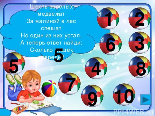 Шесть веселых медвежат За малиной в лес спешат Но один из них устал, А теперь ответ найди: Сколько мишек впереди? 6 1 4 2 9 3 7 8 5 10 5