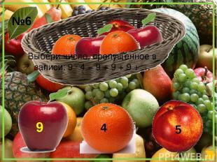 Выбери число, пропущенное в записи: 9 ∙ 4 = 9 + 9 + 9 + … 5 №6 4 9