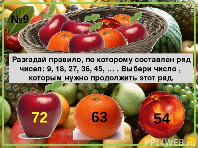 Разгадай правило, по которому составлен ряд чисел: 9, 18, 27, 36, 45, … . Выбери число , которым нужно продолжить этот ряд. №9 63 72 54