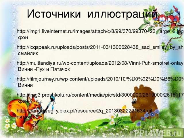 Источники иллюстраций http://img1.liveinternet.ru/images/attach/c/8/99/370/99370423_large_2.jpg фон http://icqspeak.ru/uploads/posts/2011-03/1300628438_sad_smiley_by_shangyne_medium1.jpg смайлик http://multlandiya.ru/wp-content/uploads/2012/08/Vinni…