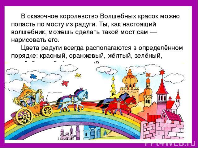 В сказочное королевство Волшебных красок можно попасть по мосту из радуги. Ты, как настоящий волшебник, можешь сделать такой мост сам — нарисовать его. Цвета радуги всегда располагаются в определённом порядке: красный, оранжевый, жёлтый, зелёный, го…