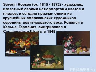 Severin Roesen (ок. 1815 - 1872)- художник, известный своими натюрмортами цвето