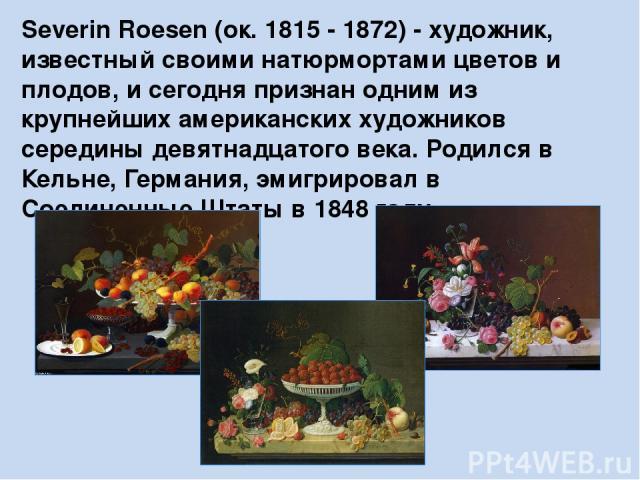 Severin Roesen (ок. 1815 - 1872)- художник, известный своими натюрмортами цветов и плодов, и сегодня признан одним из крупнейших американских художников середины девятнадцатого века. Родился в Кельне, Германия, эмигрировал в Соединенные Штаты в 184…