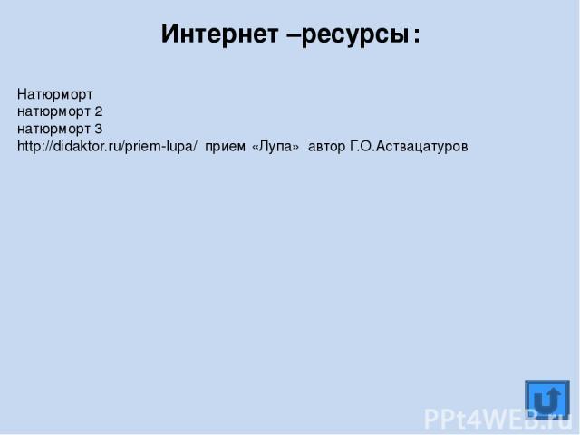 Натюрморт натюрморт 2 натюрморт 3 http://didaktor.ru/priem-lupa/ прием «Лупа» автор Г.О.Аствацатуров Интернет –ресурсы: