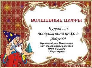 Чудесные превращения цифр в рисунки Королева Ирина Николаевна учитель начальных