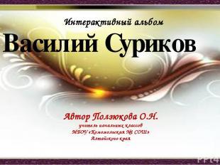 Василий Суриков Автор Ползюкова О.Н. учитель начальных классов МБОУ «Комомольска