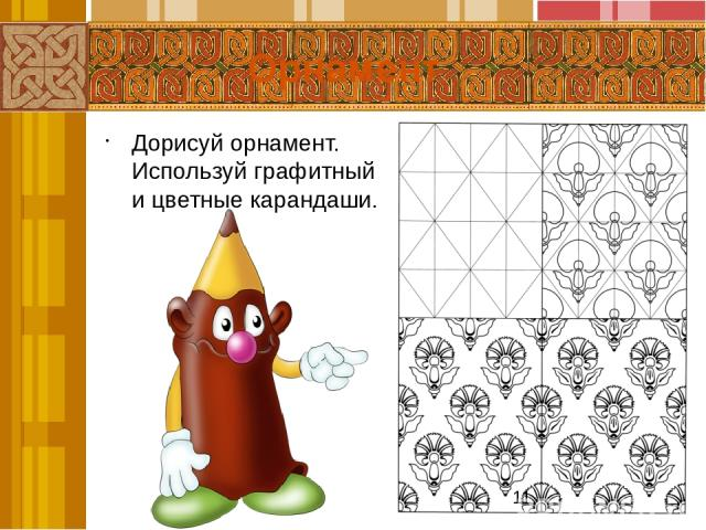 Найди на рисунках элементы: а) геометрического; б) растительного орнаментов. Закончи рисовать орнамент. Нарисуй свой орнамент в сетке прямоугольника. Орнамент