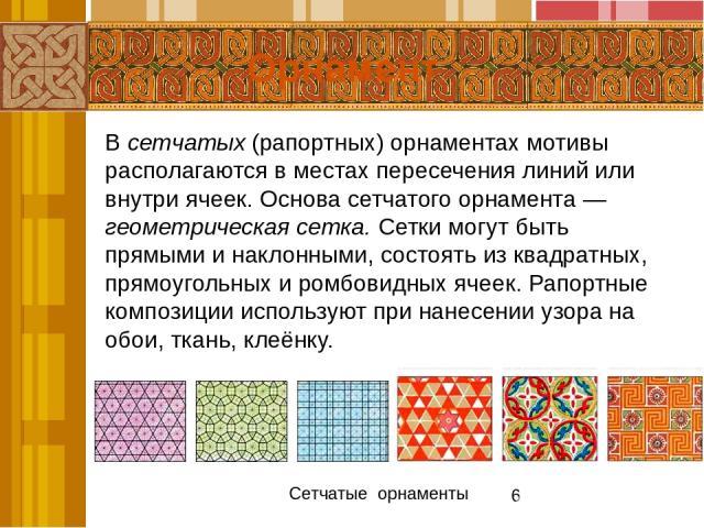 Ритм в орнаменте — это чередование элементов узора в определённой последовательности. Он может быть возрастающим и убывающим. Одним из самых распространённых приёмов построения орнамента является симметрия. Орнамент Сетчатые орнаменты