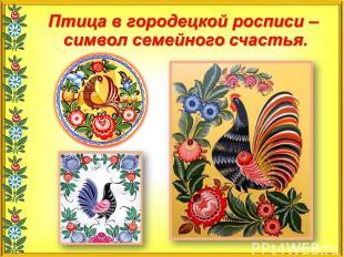 Птица в городецкой росписи - символ семейного счастья.
