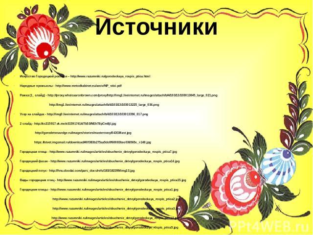 Источники Искусство Городецкой росписи – http://www.razumniki.ru/gorodeckaya_rospis_ptica.html Народные промыслы - http://www.metodkabinet.eu/arxiv/NP_stixi.pdf Рамка (1, слайд) - http://proxy.whoisaaronbrown.com/proxy/http://img1.liveinternet.ru/im…