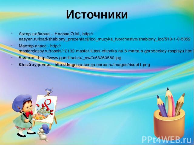 Источники Автор шаблона - Носова О.М., http://easyen.ru/load/shablony_prezentacij/izo_muzyka_tvorchestvo/shablony_izo/513-1-0-5352 Мастер-класс - http://masterclassy.ru/rospis/12132-master-klass-otkrytka-na-8-marta-s-gorodeckoy-rospisyu.html 8 марта…