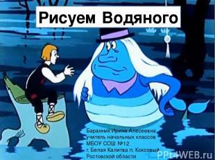Рисуем Водяного Баранник Ирина Алесеевна учитель начальных классов МБОУ СОШ №12