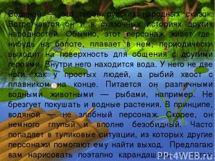 Водяной — это герой русских народных сказок. Встре-чается он и в сказочных истор