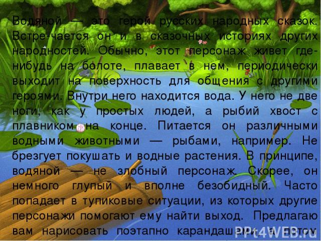 Водяной — это герой русских народных сказок. Встре-чается он и в сказочных историях других народностей. Обычно, этот персонаж живет где-нибудь на болоте, плавает в нем, периодически выходит на поверхность для общения с другими героями. Внутри него н…