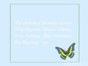 Мы сплетем веночки летом Для Оксаны, Маши, Светы, Для Алёнки, двух Наташек. Все