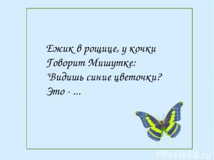 """Ежик в рощице, у кочки Говорит Мишутке: """"Видишь синие цветочки? Это - ..."""