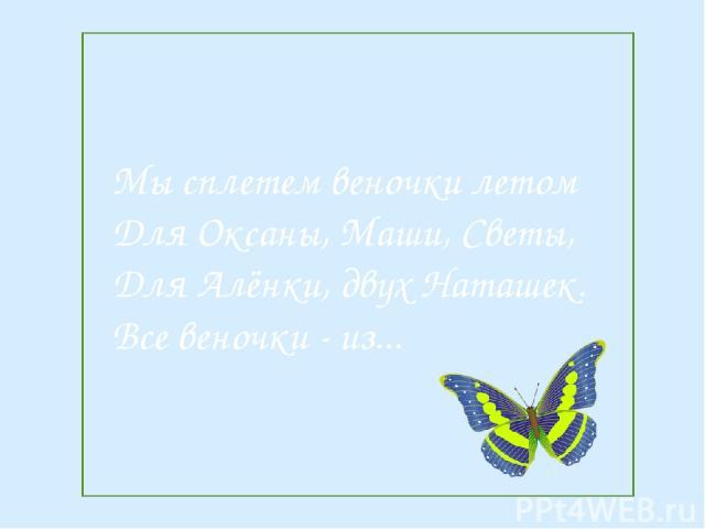 Мы сплетем веночки летом Для Оксаны, Маши, Светы, Для Алёнки, двух Наташек. Все веночки - из...