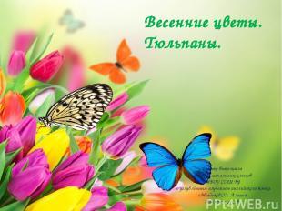 Весенние цветы. Тюльпаны. Работу выполнила учитель начальных классов МБОУ СОШ №1