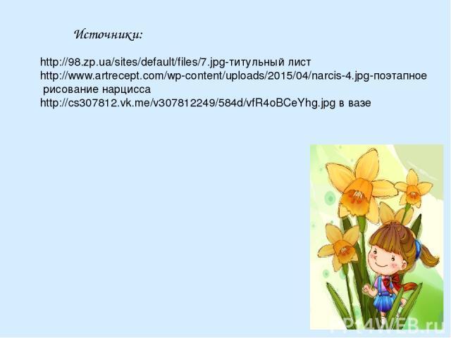 Источники: http://98.zp.ua/sites/default/files/7.jpg-титульный лист http://www.artrecept.com/wp-content/uploads/2015/04/narcis-4.jpg-поэтапное рисование нарцисса http://cs307812.vk.me/v307812249/584d/vfR4oBCeYhg.jpg в вазе
