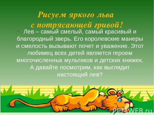 Рисуем яркого льва с потрясающей гривой! Лев– самый смелый, самый красивый и благородный зверь. Его королевские манеры и смелость вызывают почет и уважение. Этот любимец всех детей является героем многочисленных мультиков и детских книжек. А давайт…