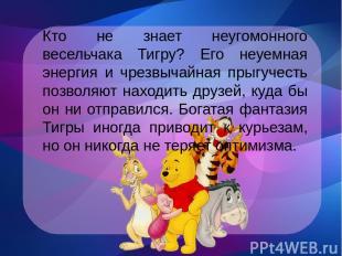 Кто не знает неугомонного весельчака Тигру? Его неуемная энергия и чрезвычайная