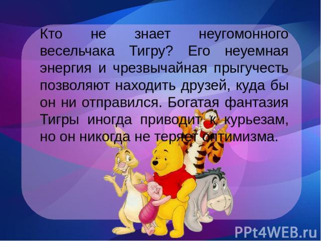 Кто не знает неугомонного весельчака Тигру? Его неуемная энергия и чрезвычайная прыгучесть позволяют находить друзей, куда бы он ни отправился. Богатая фантазия Тигры иногда приводит к курьезам, но он никогда не теряет оптимизма.