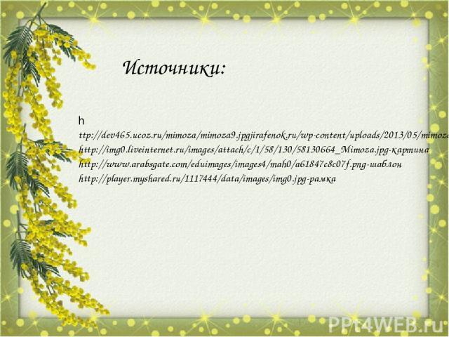Источники: http://dev465.ucoz.ru/mimoza/mimoza9.jpgjirafenok.ru/wp-content/uploads/2013/05/mimoza.jpg-этапы http://img0.liveinternet.ru/images/attach/c/1/58/130/58130664_Mimoza.jpg-картина http://www.arabsgate.com/eduimages/images4/mah0/a61847c8c07f…