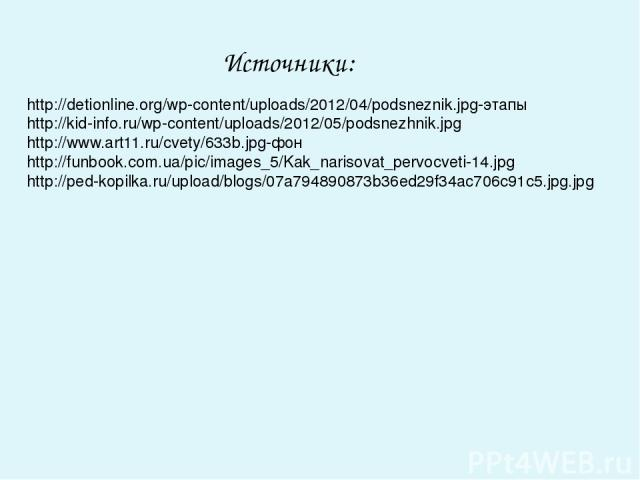 Источники: http://detionline.org/wp-content/uploads/2012/04/podsneznik.jpg-этапы http://kid-info.ru/wp-content/uploads/2012/05/podsnezhnik.jpg http://www.art11.ru/cvety/633b.jpg-фон http://funbook.com.ua/pic/images_5/Kak_narisovat_pervocveti-14.jpg …