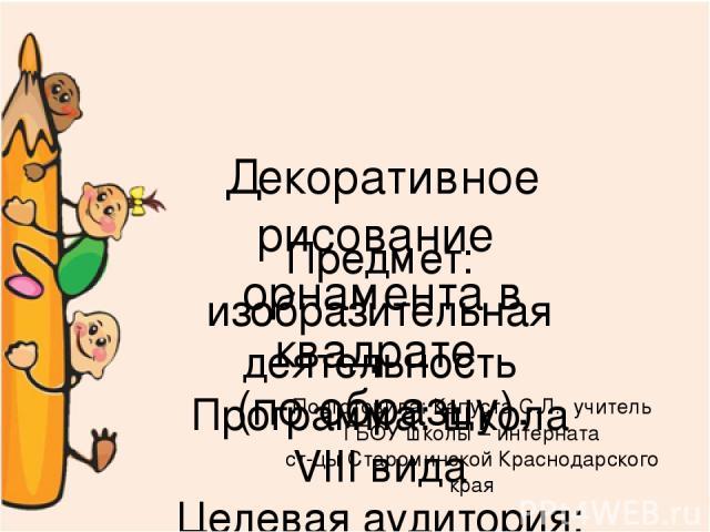 Декоративное рисование орнамента в квадрате (по образцу). Предмет: изобразительная деятельность Программа: школа VIII вида Целевая аудитория: 2 класс Подготовила: Капуста С.Л., учитель ГБОУ школы – интерната ст-цы Староминской Краснодарского края