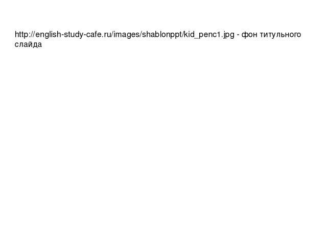 http://english-study-cafe.ru/images/shablonppt/kid_penc1.jpg - фон титульного слайда