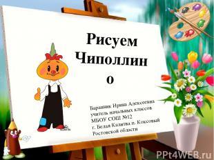 Рисуем Чиполлино Баранник Ирина Алексеевна учитель начальных классов МБОУ СОШ №1