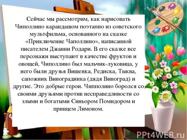 Сейчас мы рассмотрим, как нарисовать Чиполлино карандашом поэтапно из советского мультфильма, основанного на сказке «Приключение Чаполлино», написанной писателем Джанни Родари. В его сказке все персонажи выступают в качестве фруктов и овощей, Чиполл…